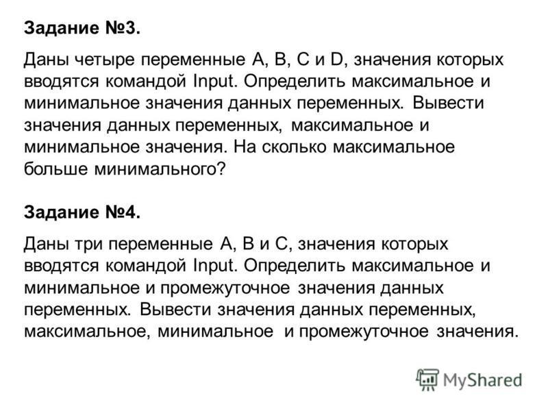Задание 3. Даны четыре переменные А, В, С и D, значения которых вводятся командой Input. Определить максимальное и минимальное значения данных переменных. Вывести значения данных переменных, максимальное и минимальное значения. На сколько максимально