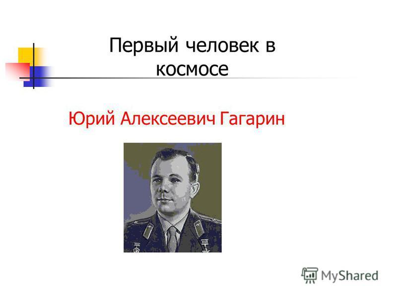 Первый человек в космосе Юрий Алексеевич Гагарин