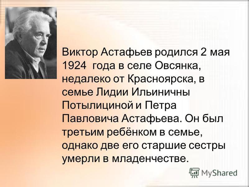 Виктор Астафьев родился 2 мая 1924 года в селе Овсянка, недалеко от Красноярска, в семье Лидии Ильиничны Потылициной и Петра Павловича Астафьева. Он был третьим ребёнком в семье, однако две его старшие сестры умерли в младенчестве.
