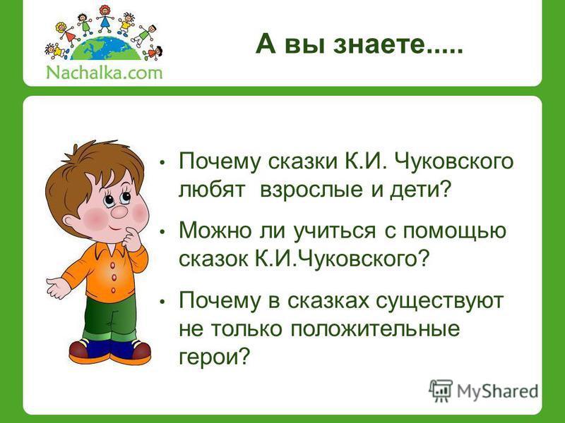 А вы знаете..... Почему сказки К.И. Чуковского любят взрослые и дети? Можно ли учиться с помощью сказок К.И.Чуковского? Почему в сказках существуют не только положительные герои?