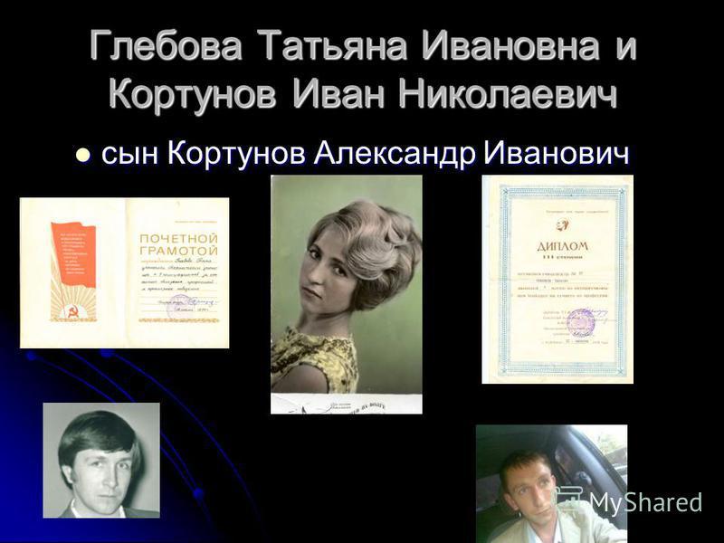 Глебова Татьяна Ивановна и Кортунов Иван Николаевич сын Кортунов Александр Иванович сын Кортунов Александр Иванович