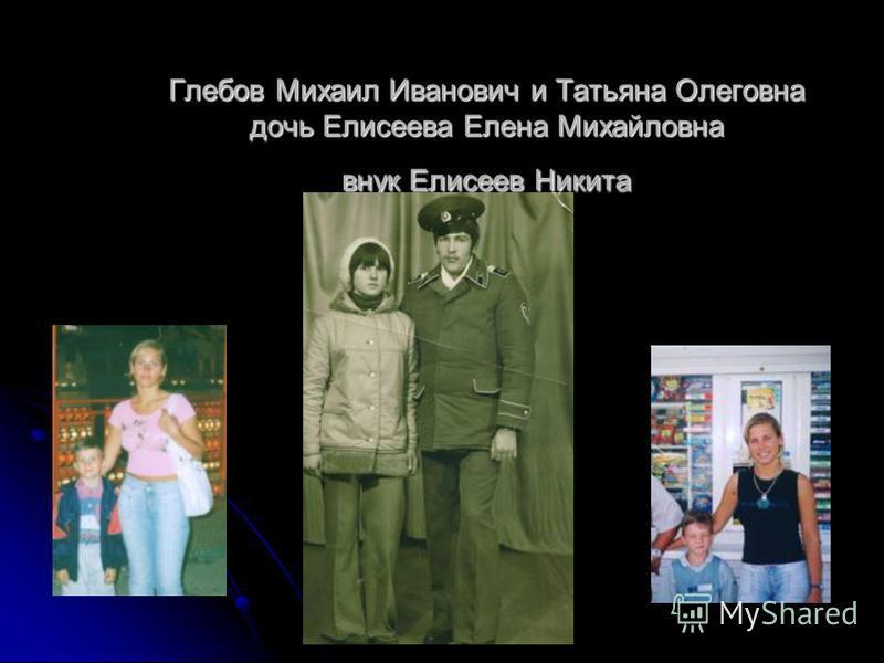 Глебов Михаил Иванович и Татьяна Олеговна дочь Елисеева Елена Михайловна внук Елисеев Никита