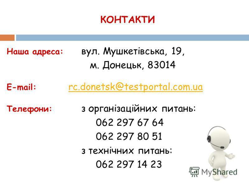 КОНТАКТИ Наша адреса: вул. Мушкетівська, 19, м. Донецьк, 83014 E-mail: rc.donetsk@testportal.com.ua rc.donetsk@testportal.com.ua Телефони: з організаційних питань: 062 297 67 64 062 297 80 51 з технічних питань: 062 297 14 23
