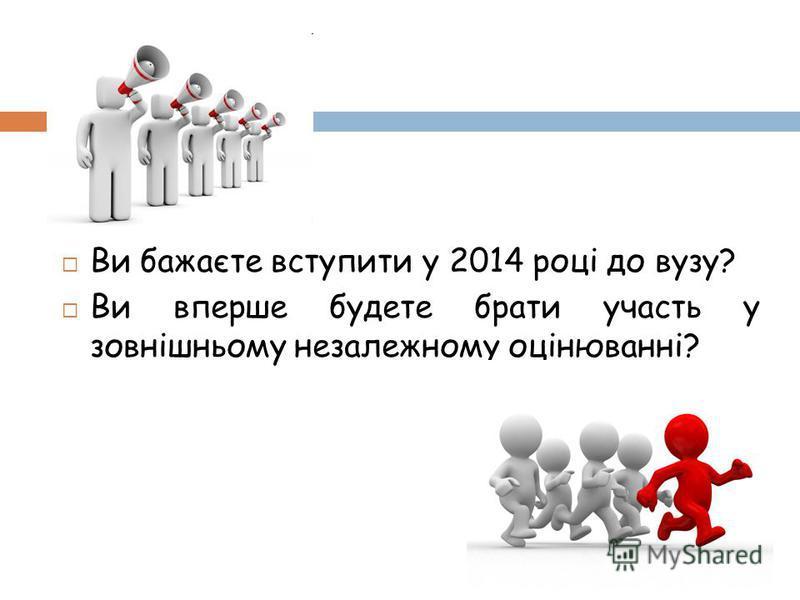 Ви бажаєте вступити у 2014 році до вузу? Ви вперше будете брати участь у зовнішньому незалежному оцінюванні?