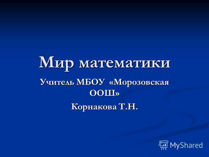 Мир математики Учитель МБОУ «Морозовская ООШ» Корнакова Т.Н.