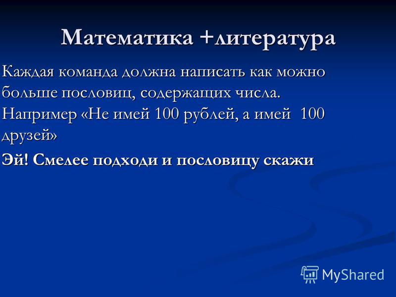 Математика +литература Каждая команда должна написать как можно больше пословиц, содержащих числа. Например «Не имей 100 рублей, а имей 100 друзей» Каждая команда должна написать как можно больше пословиц, содержащих числа. Например «Не имей 100 рубл