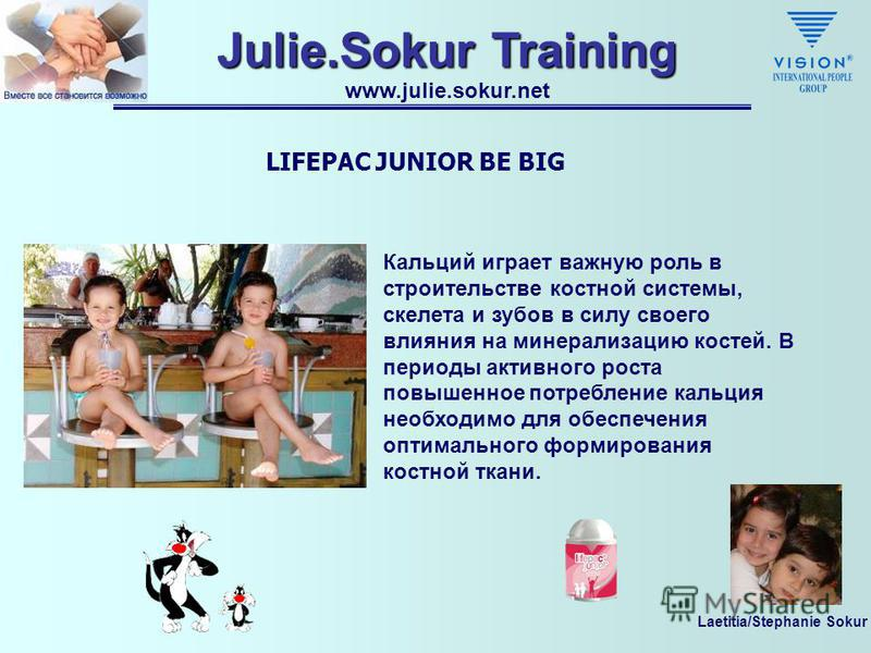 Laetitia/Stephanie Sokur Julie.Sokur Training www.julie.sokur.net LIFEPAC JUNIOR BE BIG ВИТАМИН D3 Витамин D3 обеспечивает минерализацию кальция в костях и зубах и способствует усвоению кальция.