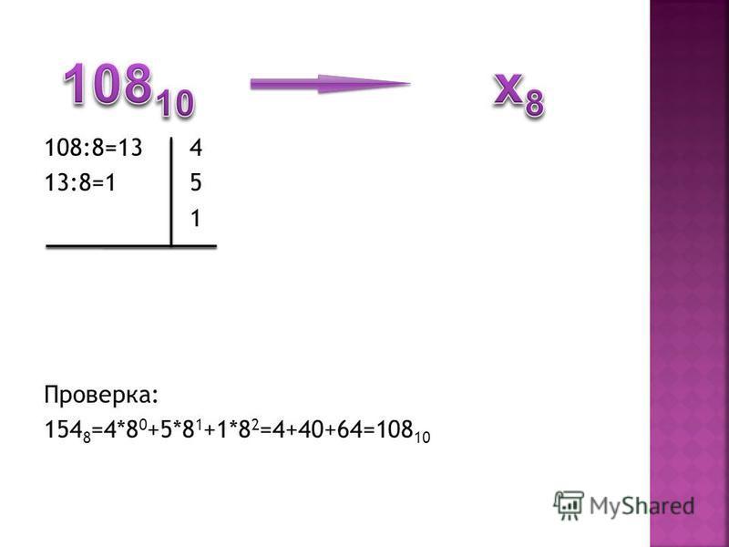 108:8=134 13:8=15 1 Проверка: 154 8 =4*8 0 +5*8 1 +1*8 2 =4+40+64=108 10