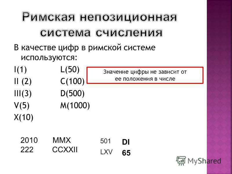 В качестве цифр в римской системе используются: I(1) L(50) II (2)C(100) III(3)D(500) V(5) M(1000) X(10) 2010 MMX 222 CCXXII Значение цифры не зависит от ее положения в числе 501 LXV DI 65