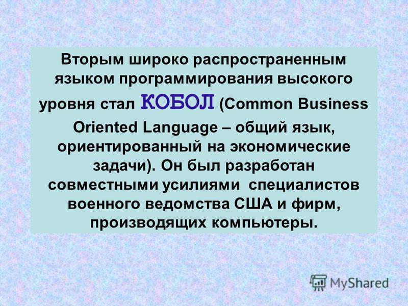 Вторым широко распространенным языком программирования высокого уровня стал КОБОЛ (Common Business Oriented Language – общий язык, ориентированный на экономические задачи). Он был разработан совместными усилиями специалистов военного ведомства США и