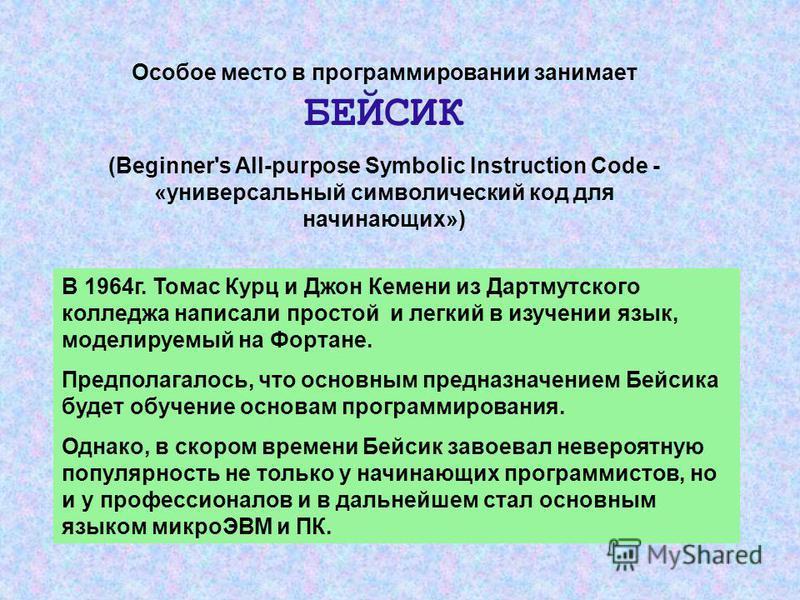 Особое место в программировании занимает БЕЙСИК (Beginner's All-purpose Symbolic Instruction Code - «универсальный символический код для начинающих») В 1964 г. Томас Курц и Джон Кемени из Дартмутского колледжа написали простой и легкий в изучении язы
