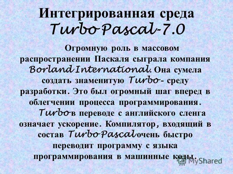 Интегрированная среда Turbo Pascal-7.0 Огромную роль в массовом распространении Паскаля сыграла компания Borland International. Она сумела создать знаменитую Turbo - среду разработки. Это был огромный шаг вперед в облегчении процесса программирования