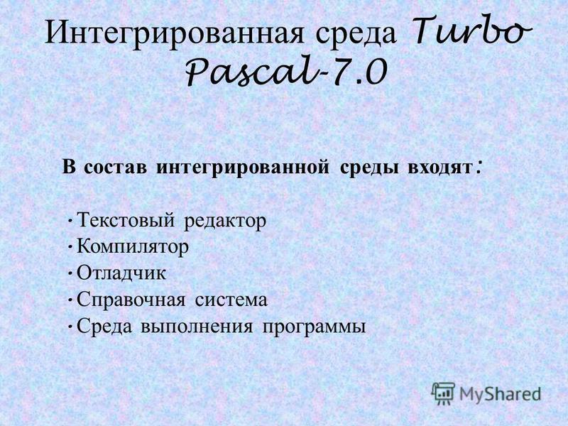 Интегрированная среда Turbo Pascal-7.0 В состав интегрированной среды входят : Текстовый редактор Компилятор Отладчик Справочная система Среда выполнения программы