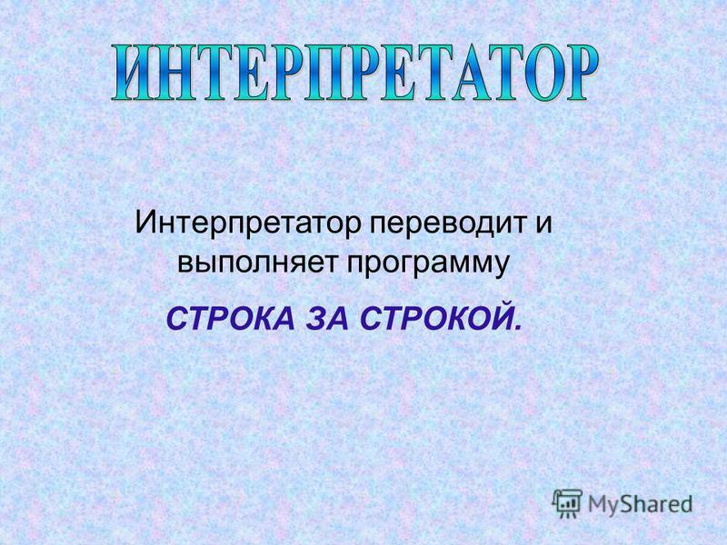Интерпретатор переводит и выполняет программу СТРОКА ЗА СТРОКОЙ.