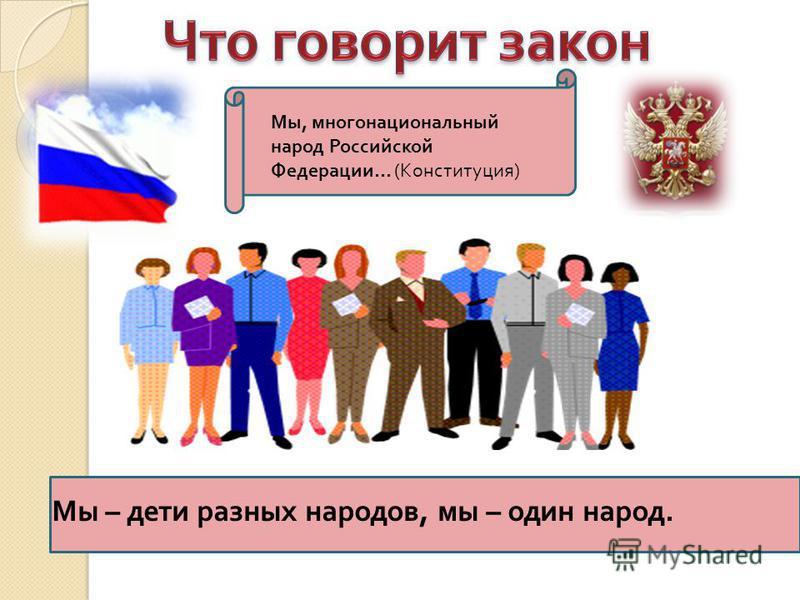 Мы, многонациональный народ Российской Федерации… (Конституция) Мы – дети разных народов, мы – один народ.