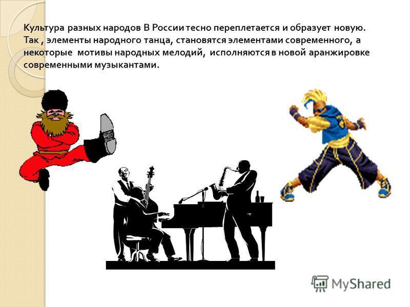 Культура разных народов В России тесно переплетается и образует новую. Так, элементы народного танца, становятся элементами современного, а некоторые мотивы народных мелодий, исполняются в новой аранжировке современными музыкантами.