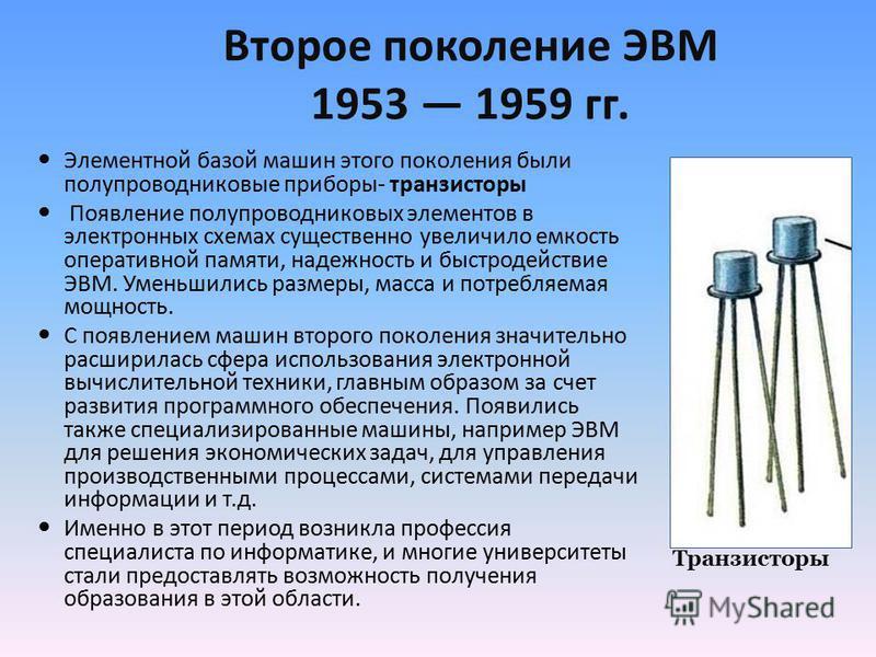 Второе поколение ЭВМ 1953 1959 гг. Элементной базой машин этого поколения были полупроводниковые приборы- транзисторы Появление полупроводниковых элементов в электронных схемах существенно увеличило емкость оперативной памяти, надежность и быстродейс