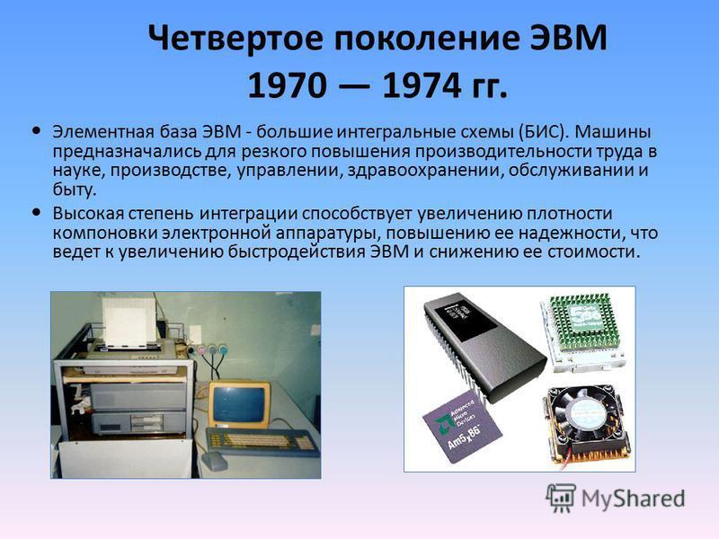 Четвертое поколение ЭВМ 1970 1974 гг. Элементная база ЭВМ - большие интегральные схемы (БИС). Машины предназначались для резкого повышения производительности труда в науке, производстве, управлении, здравоохранении, обслуживании и быту. Высокая степе