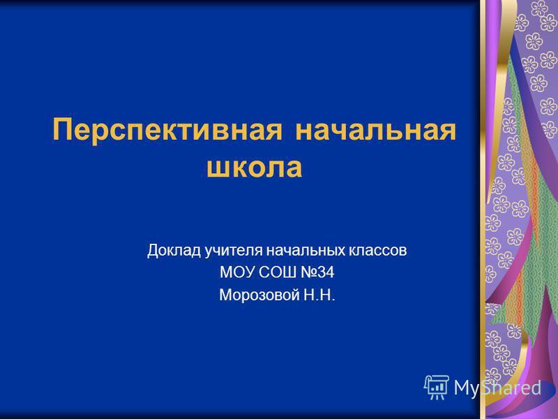 Перспективная начальная школа Доклад учителя начальных классов МОУ СОШ 34 Морозовой Н.Н.