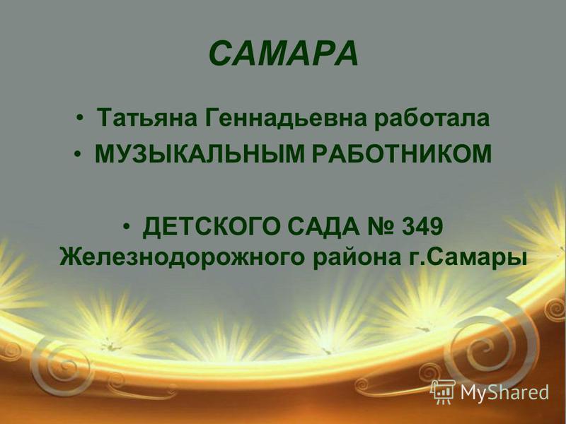 САМАРА Татьяна Геннадьевна работала МУЗЫКАЛЬНЫМ РАБОТНИКОМ ДЕТСКОГО САДА 349 Железнодорожного района г.Самары