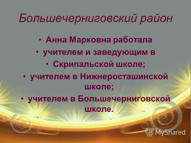 Большечерниговский район Анна Марковна работала учителем и заведующим в Скрипальской школе; учителем в Нижнеросташинской школе; учителем в Большечерниговской школе.