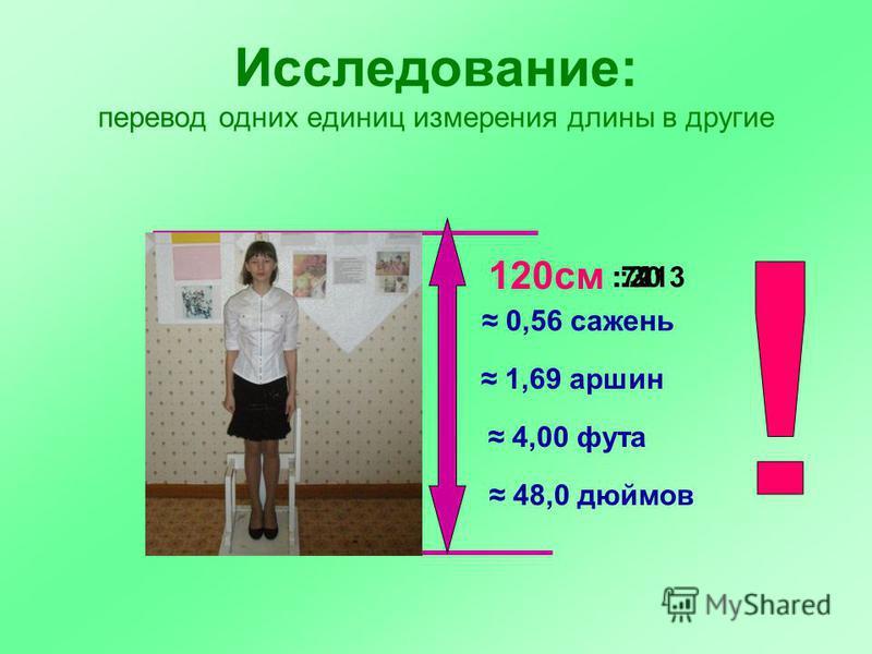 Исследование: перевод одних единиц измерения длины в другие 120 см 48,0 дюймов 4,00 фута 1,69 аршин 0,56 сажень : 213:71: 30: 2