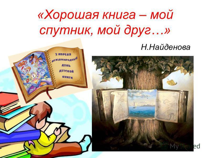 « Хорошая книга – мой спутник, мой друг …» Н. Найденова
