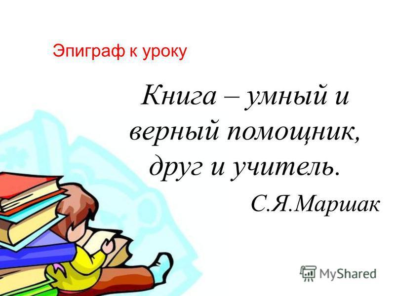 Эпиграф к уроку Книга – умный и верный помощник, друг и учитель. С. Я. Маршак