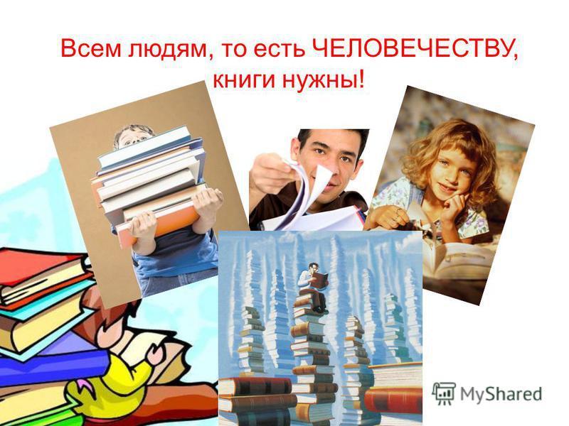 Всем людям, то есть ЧЕЛОВЕЧЕСТВУ, книги нужны !
