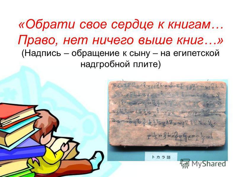 « Обрати свое сердце к книгам … Право, нет ничего выше книг …» ( Надпись – обращение к сыну – на египетской надгробной плите )