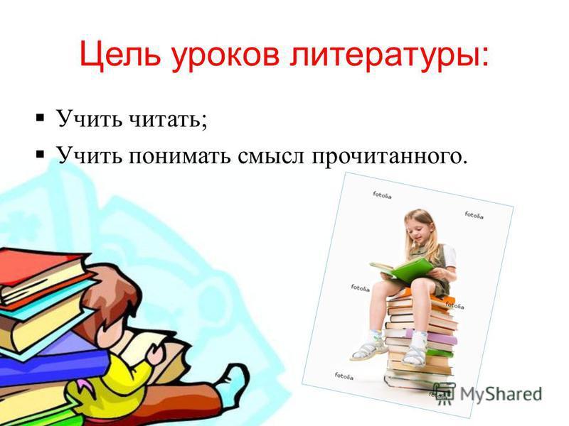 Цель уроков литературы : Учить читать ; Учить понимать смысл прочитанного.