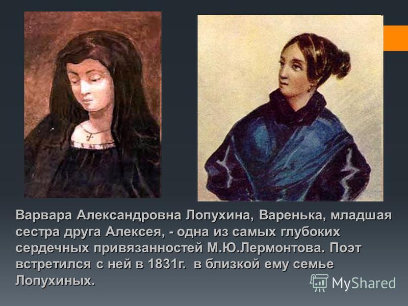 Варвара Александровна Лопухина, Варенька, младшая сестра друга Алексея, - одна из самых глубоких сердечных привязанностей М.Ю.Лермонтова. Поэт встретился с ней в 1831 г. в близкой ему семье Лопухиных.
