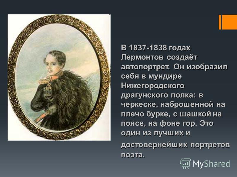 В 1837-1838 годах Лермонтов создаёт автопортрет. Он изобразил себя в мундире Нижегородского драгунского полка: в черкеске, наброшенной на плечо бурке, с шашкой на поясе, на фоне гор. Это один из лучших и достовернейших портретов поэта.