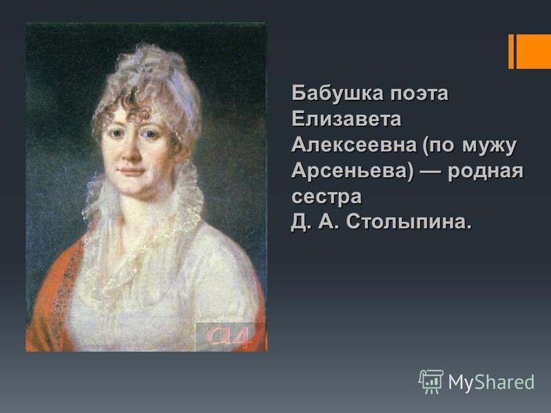 Бабушка поэта Елизавета Алексеевна (по мужу Арсеньева) родная сестра Д. А. Столыпина.