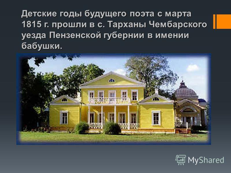 Детские годы будущего поэта с марта 1815 г. прошли в с. Тарханы Чембарского уезда Пензенской губернии в имении бабушки.