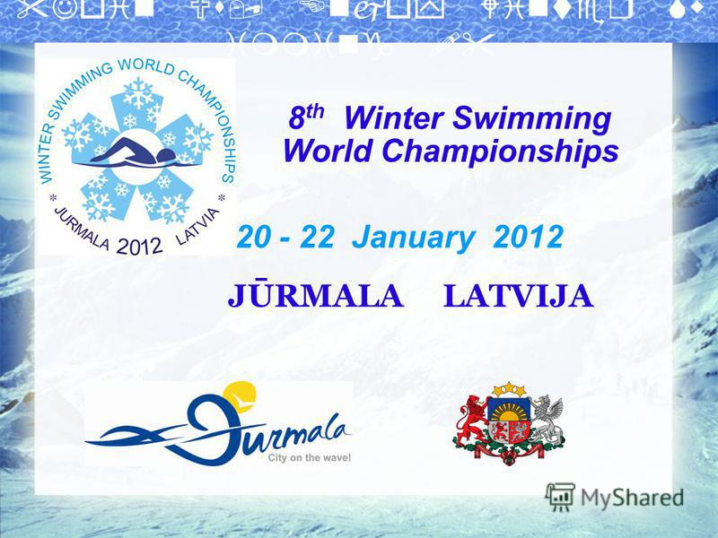 8 th Winter Swimming World Championships 20 - 22 January 2012 JŪRMALA LATVIJA
