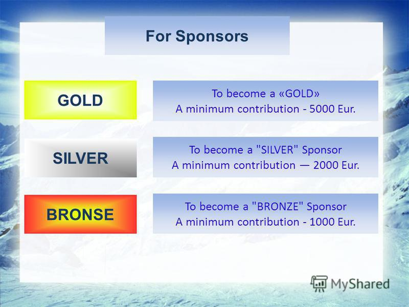 For Sponsors SILVER GOLD BRONSE To become a «GOLD» A minimum contribution - 5000 Eur. To become a SILVER Sponsor A minimum contribution 2000 Eur. To become a BRONZE Sponsor A minimum contribution - 1000 Eur.
