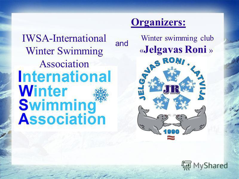 Organizers: IWSA-International Winter Swimming Association Winter swimming club « Jelgavas Roni » and