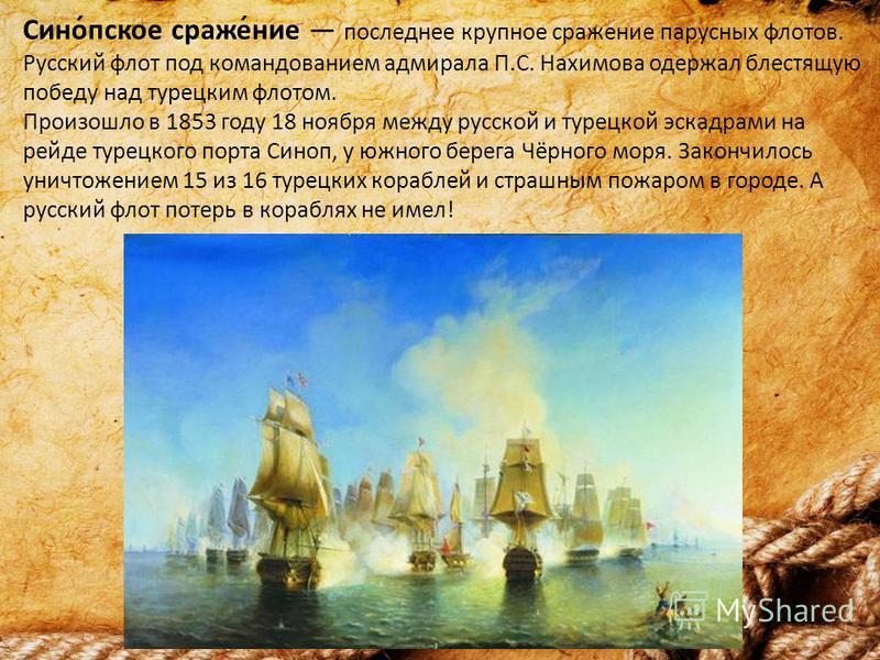 Сино́пскове страже́ние последнее крупное стражение парусных флотов. Русский флот под командованием адмирала П.С. Нахимова одержал блестящую победу над турецким флотом. Произошло в 1853 году 18 ноября между русской и турецкой эскадрами на рейде турецк
