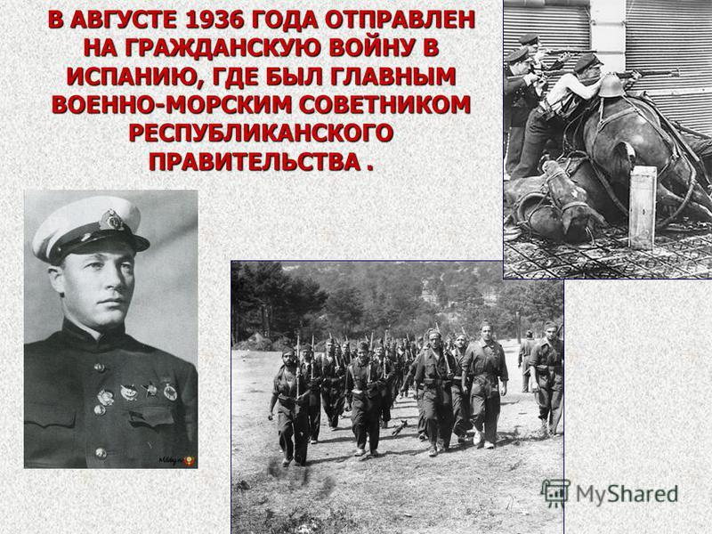 В АВГУСТЕ 1936 ГОДА ОТПРАВЛЕН НА ГРАЖДАНСКУЮ ВОЙНУ В ИСПАНИЮ, ГДЕ БЫЛ ГЛАВНЫМ ВОЕННО-МОРСКИМ СОВЕТНИКОМ РЕСПУБЛИКАНСКОГО ПРАВИТЕЛЬСТВА.