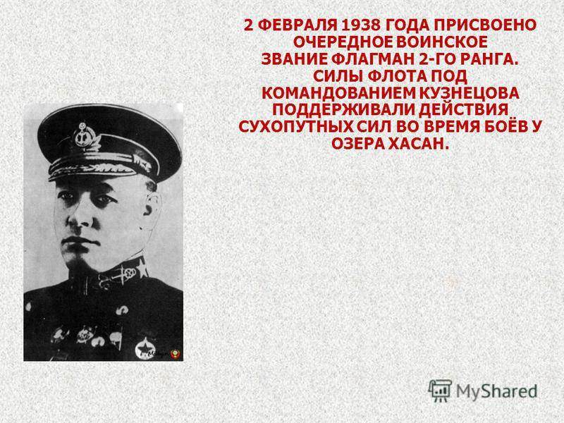 2 ФЕВРАЛЯ 1938 ГОДА ПРИСВОЕНО ОЧЕРЕДНОЕ ВОИНСКОЕ ЗВАНИЕ ФЛАГМАН 2-ГО РАНГА. СИЛЫ ФЛОТА ПОД КОМАНДОВАНИЕМ КУЗНЕЦОВА ПОДДЕРЖИВАЛИ ДЕЙСТВИЯ СУХОПУТНЫХ СИЛ ВО ВРЕМЯ БОЁВ У ОЗЕРА ХАСАН.
