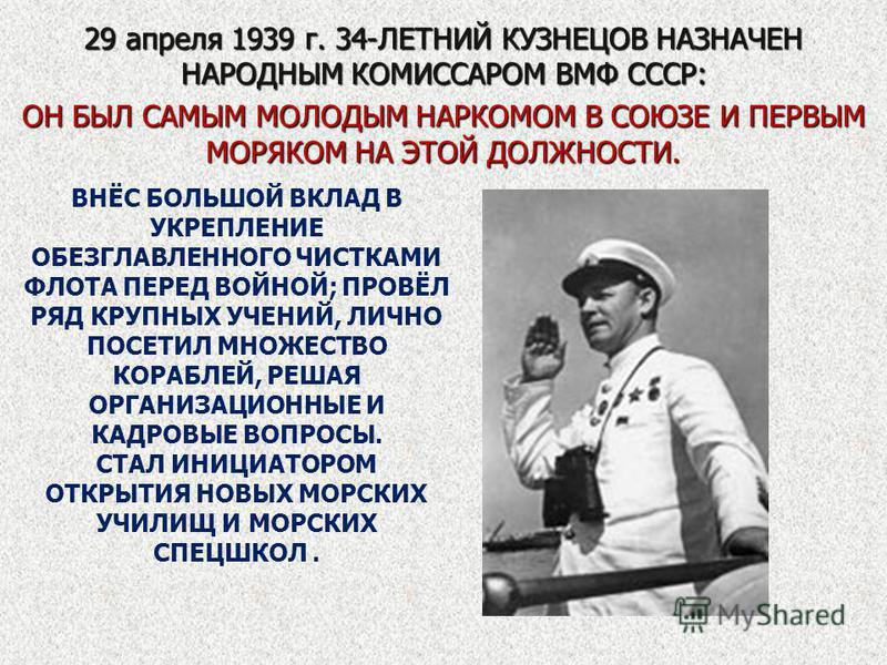 29 апреля 1939 г. 34-ЛЕТНИЙ КУЗНЕЦОВ НАЗНАЧЕН НАРОДНЫМ КОМИССАРОМ ВМФ СССР: ОН БЫЛ САМЫМ МОЛОДЫМ НАРКОМОМ В СОЮЗЕ И ПЕРВЫМ МОРЯКОМ НА ЭТОЙ ДОЛЖНОСТИ. ВНЁС БОЛЬШОЙ ВКЛАД В УКРЕПЛЕНИЕ ОБЕЗГЛАВЛЕННОГО ЧИСТКАМИ ФЛОТА ПЕРЕД ВОЙНОЙ; ПРОВЁЛ РЯД КРУПНЫХ УЧЕН