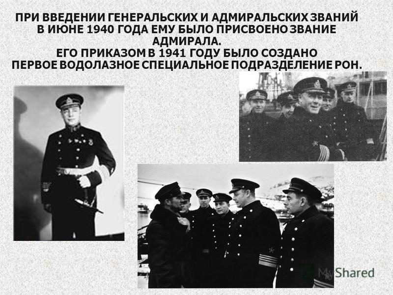 ПРИ ВВЕДЕНИИ ГЕНЕРАЛЬСКИХ И АДМИРАЛЬСКИХ ЗВАНИЙ В ИЮНЕ 1940 ГОДА ЕМУ БЫЛО ПРИСВОЕНО ЗВАНИЕ АДМИРАЛА. ЕГО ПРИКАЗОМ В 1941 ГОДУ БЫЛО СОЗДАНО ПЕРВОЕ ВОДОЛАЗНОЕ СПЕЦИАЛЬНОЕ ПОДРАЗДЕЛЕНИЕ РОН.
