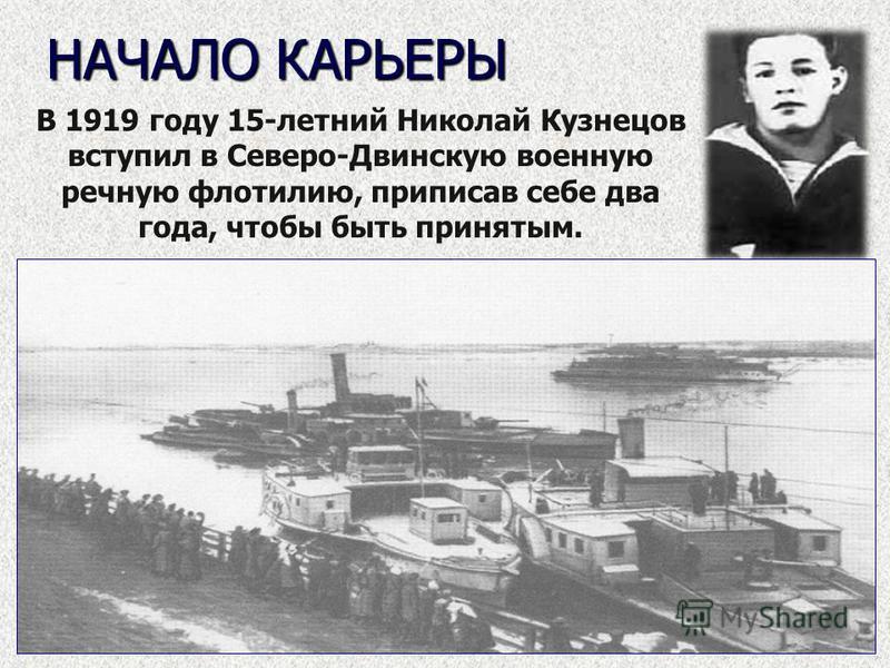 НАЧАЛО КАРЬЕРЫ В 1919 году 15-летний Николай Кузнецов вступил в Северо-Двинскую военную речную флотилию, приписав себе два года, чтобы быть принятым.
