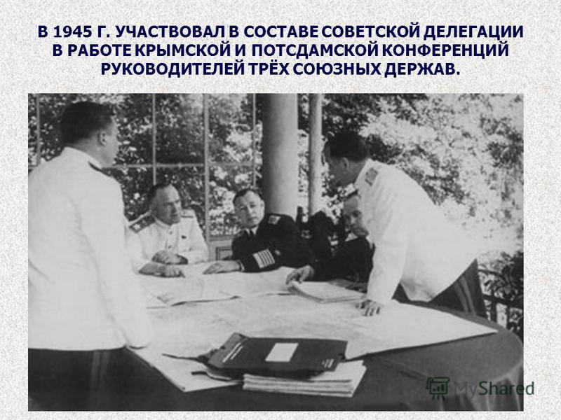 В 1945 Г. УЧАСТВОВАЛ В СОСТАВЕ СОВЕТСКОЙ ДЕЛЕГАЦИИ В РАБОТЕ КРЫМСКОЙ И ПОТСДАМСКОЙ КОНФЕРЕНЦИЙ РУКОВОДИТЕЛЕЙ ТРЁХ СОЮЗНЫХ ДЕРЖАВ.