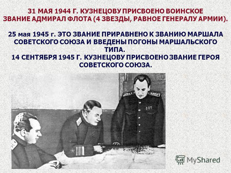 31 МАЯ 1944 Г. КУЗНЕЦОВУ ПРИСВОЕНО ВОИНСКОЕ ЗВАНИЕ АДМИРАЛ ФЛОТА (4 ЗВЕЗДЫ, РАВНОЕ ГЕНЕРАЛУ АРМИИ). 25 мая 1945 г. ЭТО ЗВАНИЕ ПРИРАВНЕНО К ЗВАНИЮ МАРШАЛА СОВЕТСКОГО СОЮЗА И ВВЕДЕНЫ ПОГОНЫ МАРШАЛЬСКОГО ТИПА. 14 СЕНТЯБРЯ 1945 Г. КУЗНЕЦОВУ ПРИСВОЕНО ЗВА