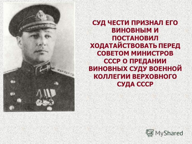 СУД ЧЕСТИ ПРИЗНАЛ ЕГО ВИНОВНЫМ И ПОСТАНОВИЛ ХОДАТАЙСТВОВАТЬ ПЕРЕД СОВЕТОМ МИНИСТРОВ СССР О ПРЕДАНИИ ВИНОВНЫХ СУДУ ВОЕННОЙ КОЛЛЕГИИ ВЕРХОВНОГО СУДА СССР