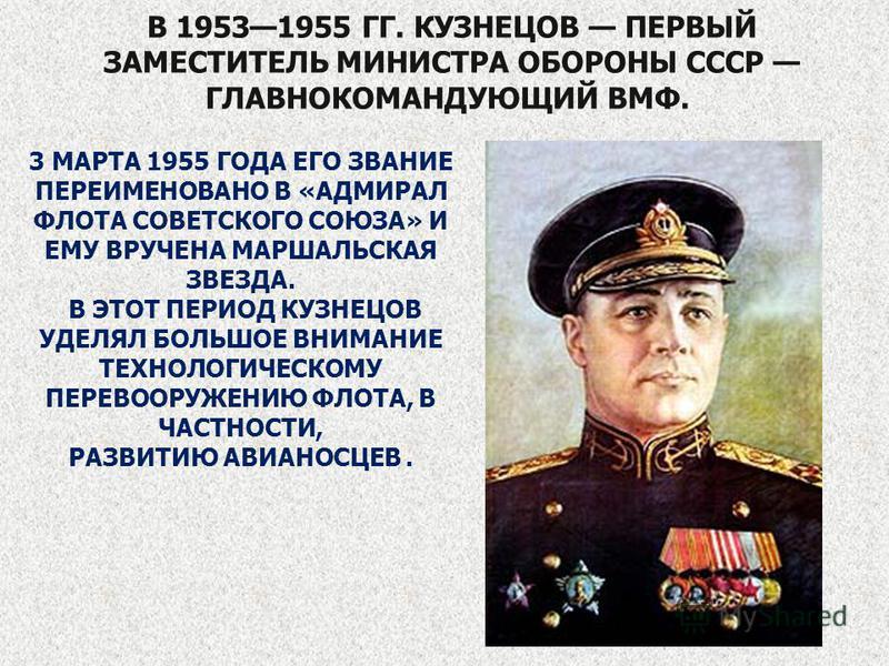 В 19531955 ГГ. КУЗНЕЦОВ ПЕРВЫЙ ЗАМЕСТИТЕЛЬ МИНИСТРА ОБОРОНЫ СССР ГЛАВНОКОМАНДУЮЩИЙ ВМФ. 3 МАРТА 1955 ГОДА ЕГО ЗВАНИЕ ПЕРЕИМЕНОВАНО В «АДМИРАЛ ФЛОТА СОВЕТСКОГО СОЮЗА» И ЕМУ ВРУЧЕНА МАРШАЛЬСКАЯ ЗВЕЗДА. В ЭТОТ ПЕРИОД КУЗНЕЦОВ УДЕЛЯЛ БОЛЬШОЕ ВНИМАНИЕ ТЕХ
