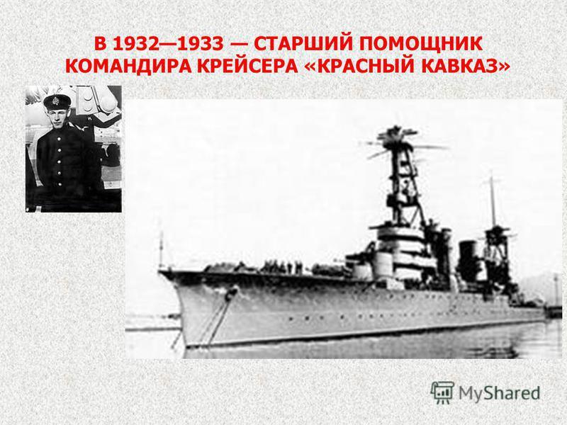 В 19321933 СТАРШИЙ ПОМОЩНИК КОМАНДИРА КРЕЙСЕРА «КРАСНЫЙ КАВКАЗ»