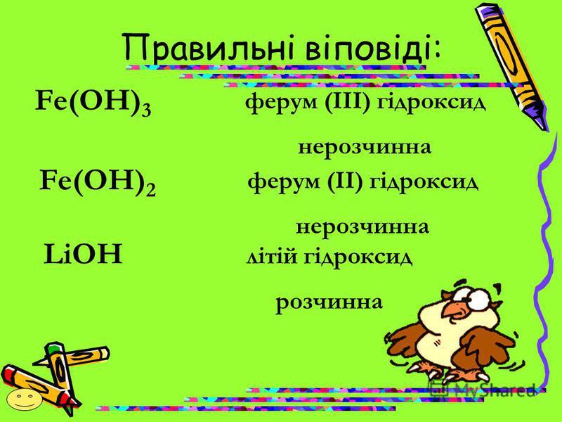 Правильні віповіді: Fe(OH) 3 ферум (ІІІ) гідроксид нерозчинна Fe(OH) 2 ферум (ІІ) гідроксид нерозчинна LiOH літій гідроксид розчинна